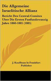 Die Allgemeine Israelitische Allianz: Bericht Des Central-Comites Uber Die Ersten Funfundzwanzig Jahre 1860-1885 (1885) - J. Kauffman In Frankfurt Publisher