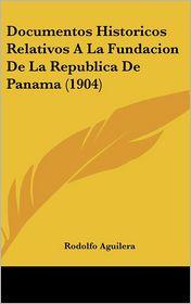 Documentos Historicos Relativos A La Fundacion De La Republica De Panama (1904) - Rodolfo Aguilera