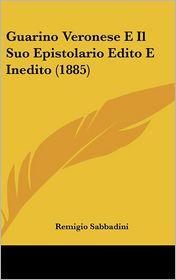 Guarino Veronese E Il Suo Epistolario Edito E Inedito (1885) - Remigio Sabbadini