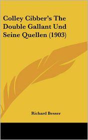 Colley Cibber's The Double Gallant Und Seine Quellen (1903) - Richard Besser