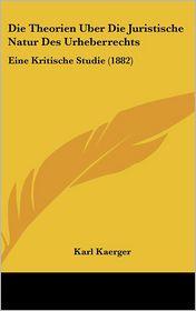 Die Theorien Uber Die Juristische Natur Des Urheberrechts: Eine Kritische Studie (1882) - Karl Kaerger