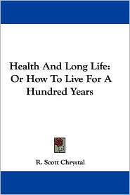Health and Long Life: Or how to Live for a Hundred Years - R. Scott Chrystal