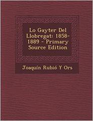 Lo Gayter del Llobregat: 1858-1889 - Primary Source Edition - Joaquin Rubio y. Ors
