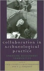 Collaboration in Archaeological Practice: Engaging Descendant Communities - Chip Colwell-Chanthaphonh (Editor), T. J. Ferguson (Editor)