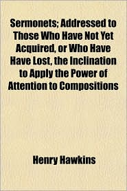 Sermonets; Addressed to Those Who Have Not Yet Acquired, or Who Have Have Lost, the Inclination to Apply the Power of Attention to Compositions - Henry Hawkins