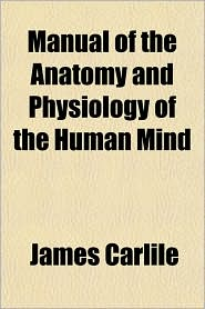 Manual of the Anatomy and Physiology of the Human Mind - James Carlile