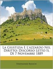 La Giustizia E L'azzardo Nel Diritto: Discorso Letto Il D 7 Novembre 1889 - Ferdinando Bianchi