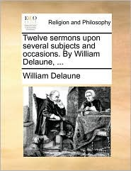 Twelve Sermons Upon Several Subjects and Occasions. by William Delaune, ...