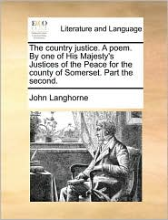 The country justice. A poem. By one of His Majesty's Justices of the Peace for the county of Somerset. Part the second. - John Langhorne