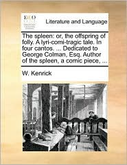 The spleen: or, the offspring of folly. A lyri-comi-tragic tale. In four cantos. ... Dedicated to George Colman, Esq. Author of the spleen, a comic piece, ... - W. Kenrick