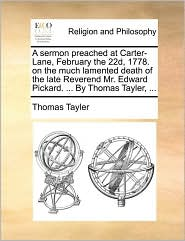 A sermon preached at Carter-Lane, February the 22d, 1778. on the much lamented death of the late Reverend Mr. Edward Pickard. ... By Thomas Tayler, ... - Thomas Tayler