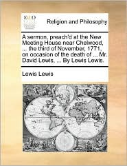 A  Sermon, Preach'd at the New Meeting House Near Chelwood, ... the Third of November, 1771, on Occasion of the Death of ... Mr. David Lewis, ... by