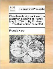 Church-authority Vindicated, In A Sermon Preach'd At Putney, May 5, 1719. ... By Fr. Hare, ... The Third Edition Corrected.