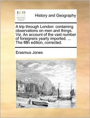 A trip through London: containing observations on men and things. Viz. An account of the vast number of foreigners yearly imported. ... The fifth edition, corrected.