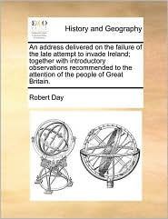 An address delivered on the failure of the late attempt to invade Ireland; together with introductory observations recommended to the attention of the people of Great Britain. - Robert Day