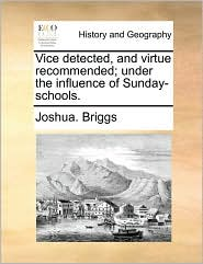 Vice detected, and virtue recommended; under the influence of Sunday-schools. - Joshua. Briggs