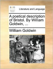 A poetical description of Bristol. By William Goldwin, ... - William Goldwin