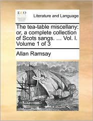 The tea-table miscellany: or, a complete collection of Scots sangs. ... Vol. I. Volume 1 of 3 - Allan Ramsay