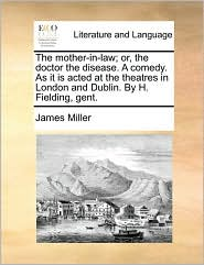 The Mother-In-Law; Or, the Doctor the Disease. a Comedy. as It Is Acted at the Theatres in London and Dublin. by H. Fielding, Gent.