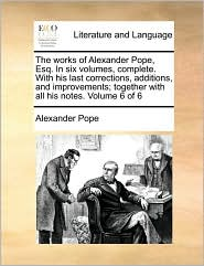 The works of Alexander Pope, Esq. In six volumes, complete. With his last corrections, additions, and improvements; together with all his notes. Volume 6 of 6 - Alexander Pope
