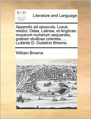 Appendix Ad Opuscula. Lusus Medici. Odae, Latinae, Et Anglicae: Musarum Numerum Aequantes, Gratiam Studiose Colentes. ... Ludente D. Gulielmo Browne.