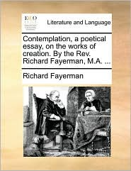 Contemplation, a poetical essay, on the works of creation. By the Rev. Richard Fayerman, M.A. ... - Richard Fayerman