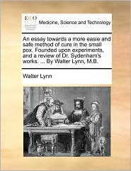 An essay towards a more easie and safe method of cure in the small pox. Founded upon experiments, and a review of Dr. Sydenham's works. ... By Walter Lynn, M.B. - Walter Lynn