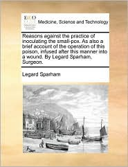 Reasons against the practice of inoculating the small-pox. As also a brief account of the operation of this poison, infused after this manner into a wound. By Legard Sparham, Surgeon. - Legard Sparham