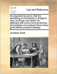 An Argument to Prove, That the Abolishing of Christianity in England, May, as Things Now Stand, Be Attended with Some Inconveniencies, and Perhaps No