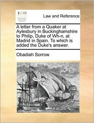 A letter from a Quaker at Aylesbury in Buckinghamshire to Philip, Duke of Wh-n, at Madrid in Spain. To which is added the Duke's answer. - Obadiah Sorrow