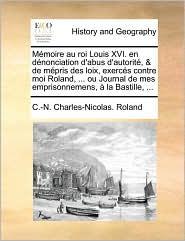 M moire au roi Louis XVI. en d nonciation d'abus d'autorit, & de m pris des loix, exerc s contre moi Roland, . ou Journal de mes emprisonnemens, la Bastille, . - C.-N. Charles-Nicolas. Roland