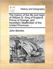 The History Of The Life And Reign Of William Iii. King Of England, Prince Of Orange, And Hereditary Stadtholder Of The United Prov