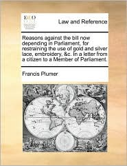 Reasons Against The Bill Now Depending In Parliament, For Restraining The Use Of Gold And Silver Lace, Embroidery, &c. In A Letter