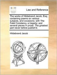 The works of Hildebrand Jacob, Esq; containing poems on various subjects, and occasions; with The Fatal Constancy, a tragedy; and several pieces in prose. The greatest part never before publish'd. - Hildebrand Jacob