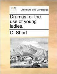Dramas for the use of young ladies. - C. Short