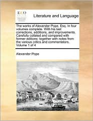 The works of Alexander Pope, Esq. In four volumes complete. With his last corrections, additions, and improvements. Carefully collated and compared with former editions: together with notes from the various critics and commentators. Volume 1 of 4 - Alexander Pope