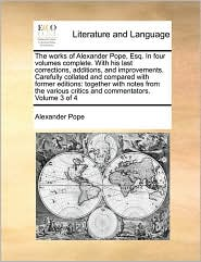 The works of Alexander Pope, Esq. In four volumes complete. With his last corrections, additions, and improvements. Carefully collated and compared with former editions: together with notes from the various critics and commentators. Volume 3 of 4 - Alexander Pope