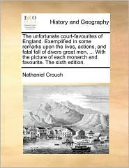 The unfortunate court-favourites of England. Exemplified in some remarks upon the lives, actions, and fatal fall of divers great men, ... With the picture of each monarch and favourite. The sixth edition.