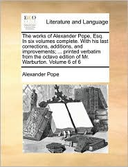 The works of Alexander Pope, Esq. In six volumes complete. With his last corrections, additions, and improvements; ... printed verbatim from the octavo edition of Mr. Warburton. Volume 6 of 6