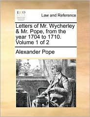 Letters of Mr. Wycherley & Mr. Pope, from the year 1704 to 1710. Volume 1 of 2