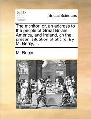 The monitor: or, an address to the people of Great Britain, America, and Ireland, on the present situation of affairs. By M. Beaty, ... - M. Beaty