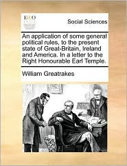 An Application of Some General Political Rules, to the Present State of Great-Britain, Ireland and America. in a Letter to the Right Honourable Earl