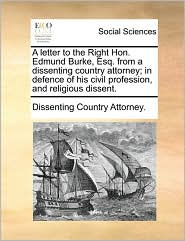A Letter to the Right Hon. Edmund Burke, Esq. from a Dissenting Country Attorney; In Defence of His Civil Profession, and Religious Dissent.