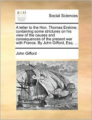 A letter to the Hon. Thomas Erskine; containing some strictures on his view of the causes and consequences of the present war with France. By John Gifford, Esq. ... - John Gifford
