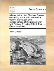A letter to the Hon. Thomas Erskine; containing some strictures on his view of the causes and consequences of the present war with France. By John Gifford, Esq. ... Eleventh edition. - John Gifford