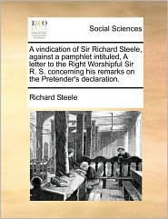 A vindication of Sir Richard Steele, against a pamphlet intituled, A letter to the Right Worshipful Sir R. S. concerning his remarks on the Pretender's declaration.