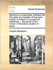 Remarks on a pamphlet, entituled the Thoughts of a member of the lower House, in relation to a project for restraining. the power of the Crown, in the future creation of peers. - Charles Mordaunt
