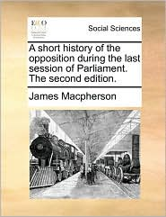A short history of the opposition during the last session of Parliament. The second edition. - James Macpherson