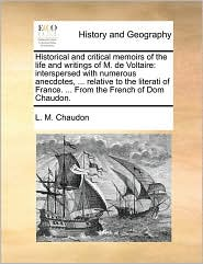 Historical and critical memoirs of the life and writings of M. de Voltaire: interspersed with numerous anecdotes, ... relative to the literati of France. ... From the French of Dom Chaudon.