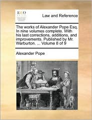 The works of Alexander Pope Esq. In nine volumes complete. With his last corrections, additions, and improvements. Published by Mr. Warburton. ... Volume 8 of 9
